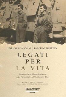 Legati per la vita. Diari di due soldati allo sbando dopo l'armistizio dell'8 settembre 1943 - Enrico Consonni,Tarcisio Beretta - copertina