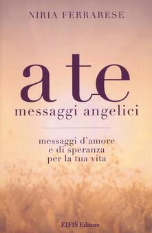 A te. Messaggi angelici. Messaggi damore e di speranza per la tua vita.pdf