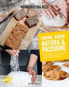 Farina, acqua, natura & passione. Pane, focacce, biscotti e dolci: il tutto senza glutine e nel segno della naturalità - Mariacristina Rizzi - copertina