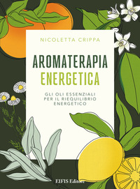 Aromaterapia energetica. Gli oli essenziali per il riequilibrio energetico - Crippa Nicoletta - wuz.it