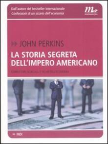La storia segreta dell'impero americano. Corruttori, sciacalli e sicari dell'economia - John Perkins - copertina