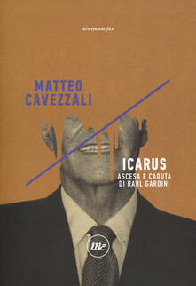 Icarus. Ascesa e caduta di Raul Gardini - Matteo Cavezzali - copertina