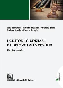 I custodi giudiziari e i delegati alla vendita. Con formulario. Con espansione online - Luca Bernardini,Fabrizio Ricciardi,Antonella Scano - copertina