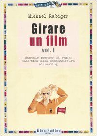Girare un film. Vol. 1: Manuale pratico di regia: dall'idea alla sceneggiatura al casting.