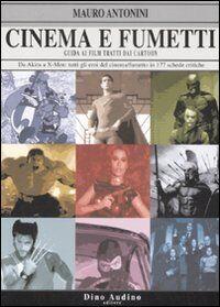 Cinema e fumetti. Guida ai film tratti dai cartoon. Da Akira a X-Men: tutti gli eroi del cinema/fumetto in 177 schede critiche