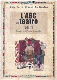 L' ABC del teatro. Vol. 1: Teoria dell'arte teatrale.