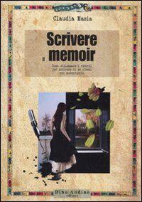 Scrivere il memoir. Come utilizzare i ricordi per scrivere di se stessi con autenticità