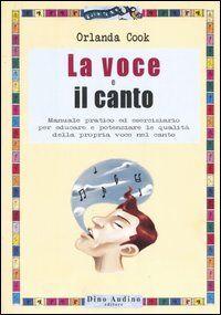 La voce e il canto. Manuale pratico ed eserciziario per educare e potenziare le qualità della propria voce nel canto