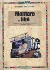 Montare un film. Dalla moviola al montaggio digitale. Un manuale pratico