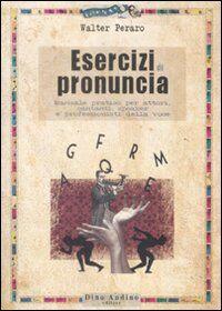 Esercizi di pronuncia. Manuale pratico per attori, insegnanti, speakers e professionisti della voce