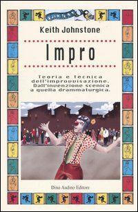Impro. Teoria e tecnica dell'improvvisazione. Dall'invenzione scenica a quella drammaturgica
