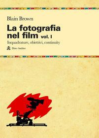 La fotografia nel film. Vol. 1: Inquadrature, obiettivi, continuity.