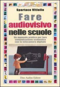 Fare audiovisivo nelle scuole. Un manuale pratico per fare comunicazione scolastica con la telecamera digitale