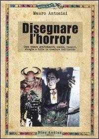 Disegnare l'horror. Come creare graficamente zombie, vampiri, streghe e tutte le creature dell'incubo