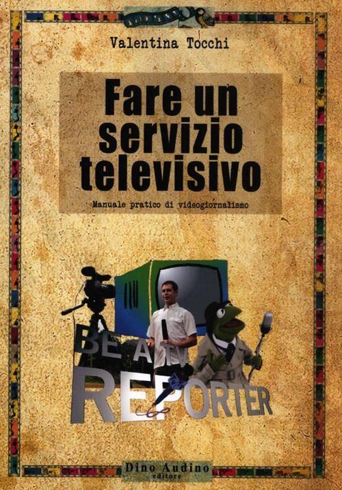 Fare un servizio televisivo. Manuale pratico di videogiornalismo