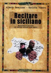 Recitare in siciliano. Manualetto di pronuncia per sembrare siciliani senza esserlo