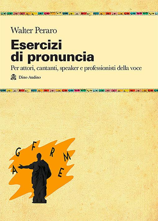 Esercizi di pronuncia. Manuale pratico per attori, insegnanti, speaker e professionisti della voce