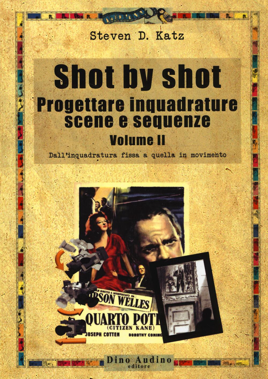 Shot by shot. Progettare inquadrature, scene e sequenze. Vol. 2: Dall'inquadratura fissa a quella in movimento.