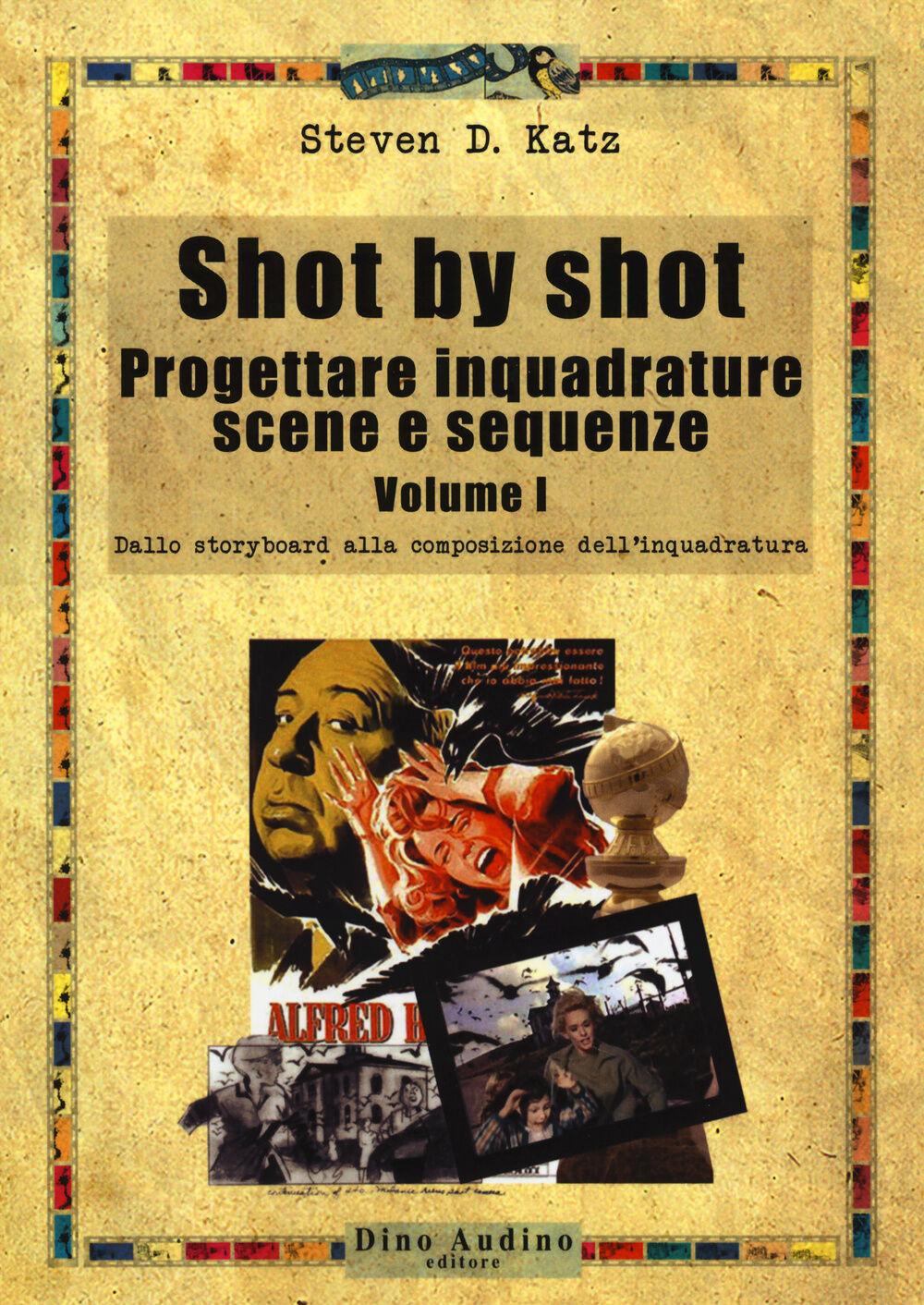 Shot by shot. Progettare inquadrature, scene e sequenze. Vol. 1: Dallo storyboard alla composizione dell'inquadratura.