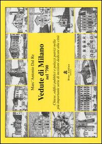 Vedute di Milano nel '700. Chiese, edifici pubblici e palazzi patrizi nella più importante serie di incisioni dedicate alla città