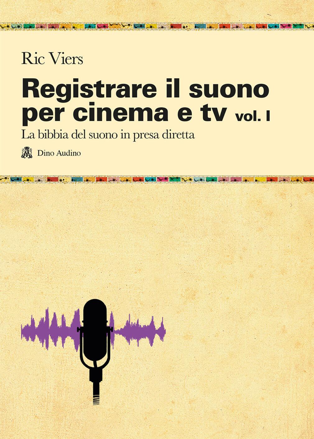 Registrare il suono per cinema e tv. Vol. 1: La bibbia del suono in presa diretta.