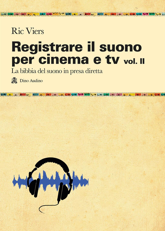 Registrare il suono per cinema e tv. Vol. 2: La bibbia del suono in presa diretta.