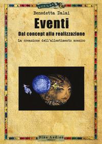 Eventi. Dal concept alla realizzazione. La creazione dell'allestimento scenico - Dalai Benedetta - wuz.it
