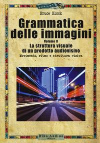 Grammatica delle immagini. Vol. 2: struttura visuale di un prodotto audiovisivo. Movimento, ritmo e struttura visiva, La. - Block Bruce - wuz.it