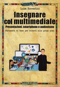 Insegnare col multimediale. Presentazioni, smartphone e audiovisivo - Sorrentino Luisa - wuz.it