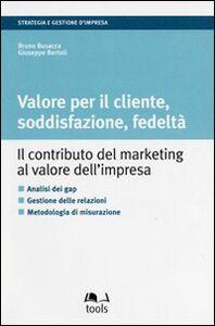 Valore per il cliente, soddisfazione, fedeltà. Il contributo del marketing al valore dell'impresa