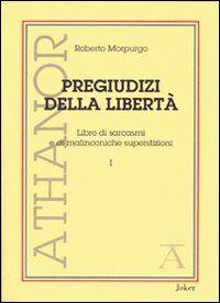 Pregiudizi della libertà. Libro di sarcasmi e di malinconiche superstizioni