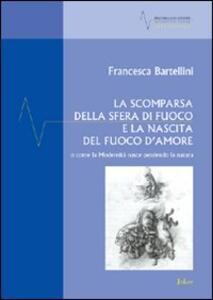 La scomparsa della sfera di fuoco e la nascita del fuoco d'amore o come la modernità nasce perdendo la natura - Francesca Bartellini - copertina