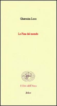 La fine del mondo. (Poesie 1942-1991). Ediz. francese e italiana - Gherasim Luca - copertina