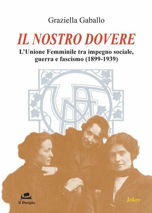 Il nostro dovere. L'Unione femminile tra impegno sociale, guerra e fascismo (1899-1939)