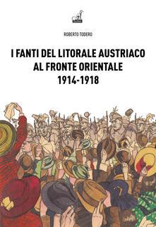 I fanti del litorale austriaco al fronte orientale 1914-1918 - Roberto Todero - copertina