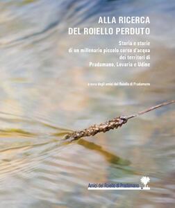 Alla ricerca del Roiello perduto. Storia e storie di un millenario piccolo corso d'acqua dei territori di Pradamano, Lovaria e Udine