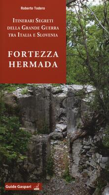 Fortezza Hermada. Storia e itinerari della grande guerra in Italia e Slovenia - Roberto Todero - copertina