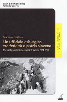 Un ufficiale asburgico tra fedeltà e patria slovena. Dal fronte galiziano al poligono di Opicina (1915-1944) - Stanislav Dekleva - copertina