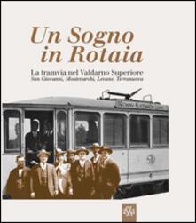 Un sogno in rotaia 1914-1937. La tramvia nel Valdarno superiore. San Giovanni, Montevarchi, Levane, Terranuova - copertina
