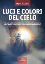 Luci e colori del cielo. Manuale sui fenomeni ottici che si verificano in atmosfera, nella scienza e nella storia: come osservarli e fotografarli. Ediz. illustrata
