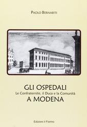 Gli ospedali a Modena. Le confraternite, il duca e la comunita a Modena