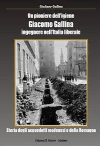 Un pioniere dell'igiene Giacomo Gallina ingegnere nell'Italia liberale. Storia degli acquedotti modenesi e della Romagna