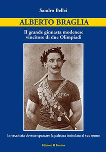 Alberto Braglia. Il grande ginnasta modenese vincitore di due Olimpiadi. In vecchiaia dovette spazzare la palestra intitolata al suo nome