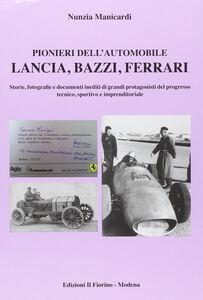 Pionieri dell'automobile. Lancia, Bazzi, Ferrari. Storie, fotografie edocumenti inediti di grandi protagonisti del progresso tecnico, sportivo e imprenditoriale