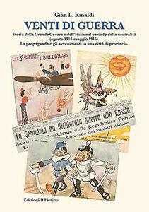 Venti di guerra. Storia della grande guerra e dell'Italia nel periodo della neutralità (agosto 1914-maggio 1915). La propaganda e gli avvenimenti in città...