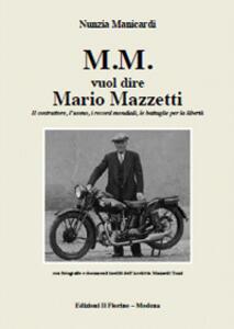 M.M. vuol dire Mario Mazzetti. Il costruttore, l'uomo, i record mondiali, le battaglie per la libertà. Ediz. illustrata