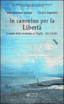 In cammino per la libertà. Luoghi della memoria in Puglia (1943-1956) - Vito A. Leuzzi,Giulio Esposito - copertina
