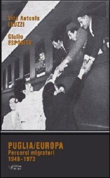 Puglia/Europa. Percorsi migratori 1946-1973 - Vito A. Leuzzi,Giulio Esposito - copertina