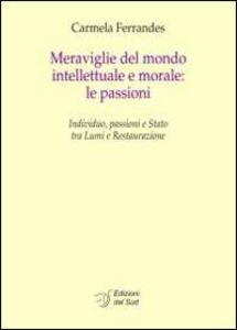 Meraviglie del mondo intellettuale e morale. Le passioni. Individuo, passioni e Stato tra lumi e restaurazione. Ediz. italiana e francese