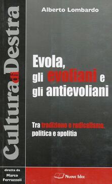 Evola, gli evoliani e gli antievoliani. Tra tradizione e radicalismo, politica e apolitìa - Alberto Lombardo - copertina